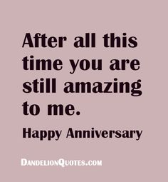 After all this time you are still amazing to me. Happy Anniversary http://dandelionquotes.com/after-all-this-time-you-are-still-amazing-to-me
