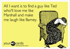 Funny Confession Ecard: All I want is to find a guy like Ted who'll love me like Marshall and make me laugh like Barney.
