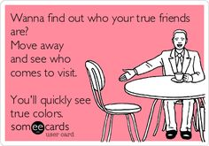 Wanna find out who your true friends are? Move away and see who comes to visit. You'll quickly see true colors.