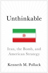 """""""Unthinkable: Iran, the Bomb, and American Strategy"""" by Kenneth M. Pollack"""