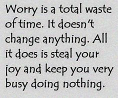 If only it was that easy! Just stop worrying!!