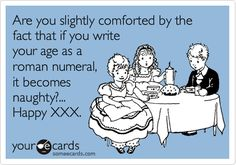 Funny Birthday Ecard: Are you slightly comforted by the fact that if you write your age as a roman numeral, it becomes naughty?... Happy XXX.