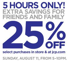 Extra 25% off for friends & family! Sun, 8/11, from 5–10PM. Enjoy an extra 25% off at a jcpenney store or jcp.com