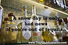 A snow day is only bad news if you're out of tequila. bad news, tequila meme