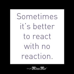 Sometimes it's better to react with no reaction. #Quote #MissMeJeans