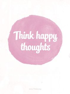 think #happy thoughts!