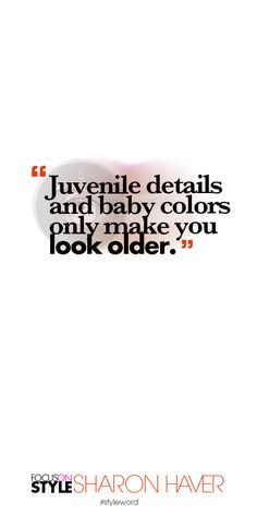 Juvenile details and baby colors only make you look older. Subscribe to the daily #styleword here: http://www.focusonstyle.com/styleword/ #quotes #styletips
