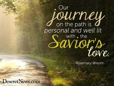 """Our journey on the path is personal and well lit with the Saviors love."" Sister Wixom #WomensMeeting #lds #quotes"