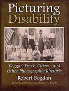 Picturing disability : beggar, freak, citizen, and other photographic rhetoric by Robert Bogdan @ 305.908 B63 2012