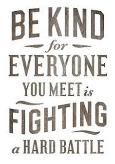 everyone you meet is fighting a battle