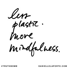 Less plastic. More mindfulness. Subscribe: DanielleLaPorte.com #Truthbomb #Words #Quotes