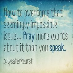 """How to overcome that seemingly impossible issue... Pray more words about it than you speak."" ~ Lysa TerKeurst"