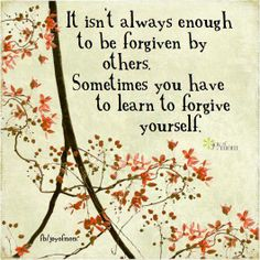 It isn't always enough to be forgiven by others.  Sometimes you have to learn to forgive yourself. <3