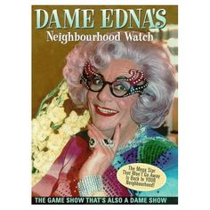 Dame Edna's Neighbourhood Watch, well actually a tv show, but it is great anyway.