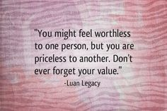 You might feel worthless to one person, but you are priceless to another.Don't ever forget your value.-Luan Legacy