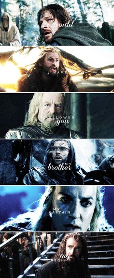 I would have followed you. My brother, my captain, my king.