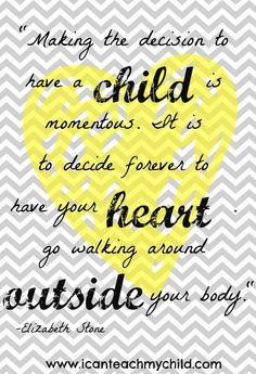 """Free Printable (without watermark):  """"Making the decision to have a child is momentous.  It is to decide forever to have your heart go walking around outside your body."""""""