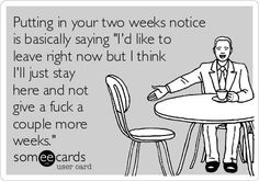Putting in your two weeks notice is basically saying 'I'd like to leave right now but I think I'll just stay here and not give a fuck a couple more weeks.'