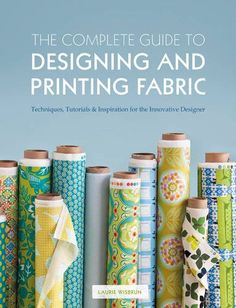 The Complete Guide to Designing and Printing Fabric: Laurie Wisbrun:
