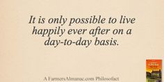 It is only possible to live happily ever after on a day-to-day basis. - A Farmers' Almanac Philosofact live happili, almanac philosofact