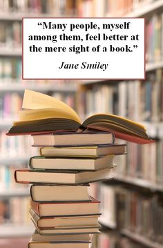 """""""Many people, myself among them, feel better at the mere sight of a book."""" - Jane Smiley"""