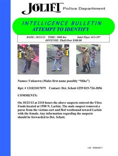 ATTEMPT TO IDENTIFY: 10/21/13 at 2110 hours the above suspects entered the Ultra Foods located at 1590 N. Larkin. The male suspect removed a purse from the victims cart and fled westbound toward Larkin with the female. Any information regarding the suspects should be forwarded to Det. Schott at 815-724-3056.