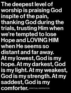 The deepest level of worship is praising God inspite of the pain, thanking God during the trials, trusting Him when we're tempted to lose Hope and LOVING HIM when He seems so distant and far away. At my lowest, God is my hope. At my darkest, God is my light. At my weakest, God is my strength. At my saddest, God is my comforter. - Praise, God! Amen.