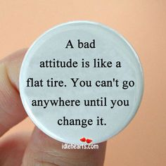"""""""A Bad attitude is like a flat tire. You can't go anywhere until you change it."""""""