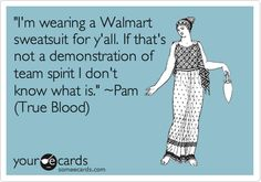 'I'm wearing a Walmart sweatsuit for y'all. If that's not a demonstration of team spirit I don't know what is.' ~Pam (True Blood).