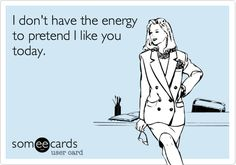 I don't have the energy to pretend I like you today!!!