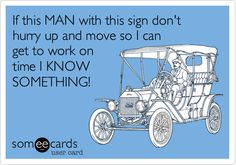 If this MAN with this sign don't hurry up and move so I can get to work on time I KNOW SOMETHING!