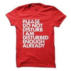 """Please Do Not Disturb I Am Disturbed Enough Already"" New Typography T-Shirt"