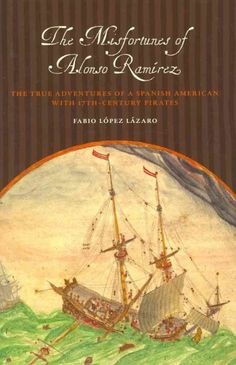 The misfortunes of Alonso Ramírez: the true adventures of a Spanish American with seventeenth-century pirates / by Fabio López Lázaro (e-book)