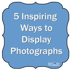 5 Inspiring Ways to Display Photographs | Boost Your Photography