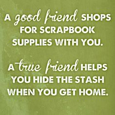 A good friend shops for scrapbooking supplies with you. A true friend helps you hide the stash when you get home.
