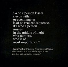 Beau Taplin   I know I'm who you think of when the moon is up and the night is late and that will always be enough.