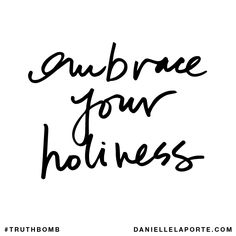 Embrace your holiness. Subscribe: DanielleLaPorte.com #Truthbomb #Words #Quotes