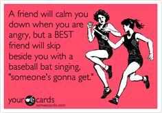 Funny Friendship Ecard: A friend will calm you down when you are angry, but a BEST friend will skip beside you with a baseball bat singing, 'someone's gonna get it.'