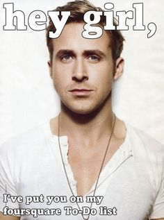 Ryan Gosling Hey Girl Foursquare meme. What is it about this guy that I love so much!?