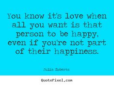Julia Roberts  photo sayings - You know it's love when all you want is that person to be happy, even.. - Love quote