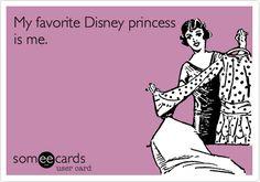 My favorite Disney princess is me. @Ashley Walters Adkins