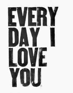 Everyday I love you more and more.