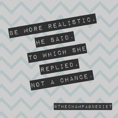 Reality is overrated! Create your Champagne Life! Start by visiting www.TheChampagneDiet.com
