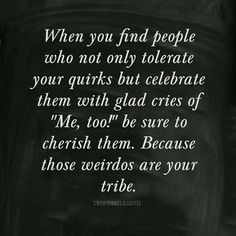 Those weirdos are your tribe.