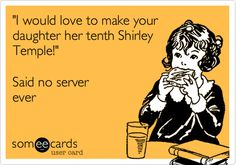 Funny Workplace Ecard: 'I would love to make your daughter her tenth Shirley Temple!' Said no server ever
