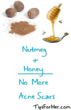 Help to erase your acne scars by mixing 2 tbsp nutmeg and 2 tbsp honey.  Carefully apply to blemishes and let sit for 10-15 minutes.  Gently rise with cool water, this can be done twice a week