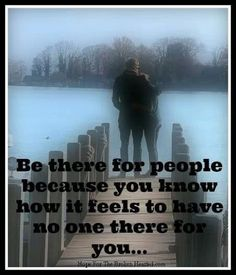 Be there for people, because you know how it feels to have no one there for you...