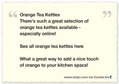 Orange Tea Kettles!!  There's such a great selection of orange tea kettles available - especially online!  What a great way to add a nice touch of orange to your kitchen space!