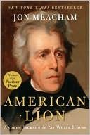 American Lion: Andrew Jackson in the White House by Jon Meacham : 4 stars