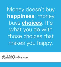 Money doesn't buy happiness; money buys choices. It is what you do ...